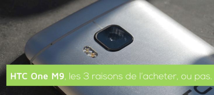 HTC One M9 : les trois bonnes raisons de l'acheter… ou pas